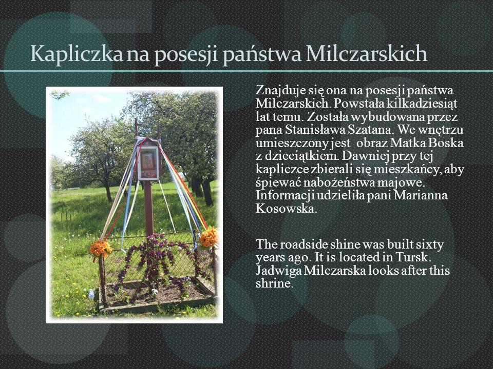 Kapliczka na posesji państwa Milczarskich Znajduje się ona na posesji państwa Milczarskich. Powstała kilkadziesiąt lat temu. Została wybudowana przez