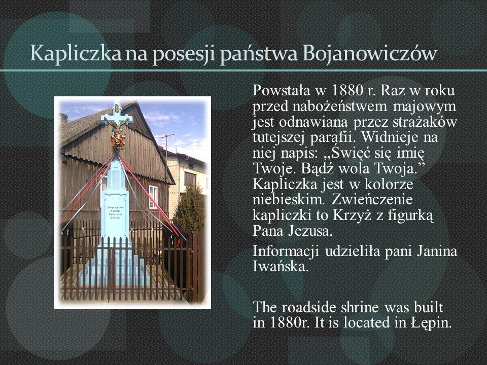Kapliczka na posesji państwa Bojanowiczów Powstała w 1880 r. Raz w roku przed nabożeństwem majowym jest odnawiana przez strażaków tutejszej parafii. W