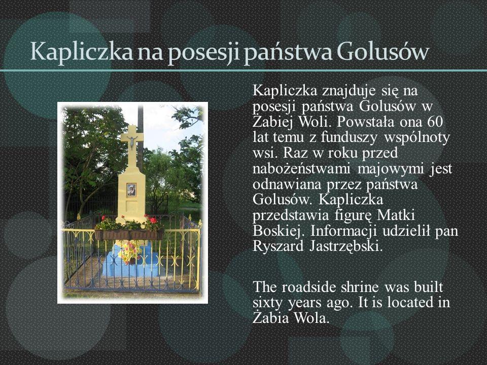 Kapliczka na posesji państwa Golusów Kapliczka znajduje się na posesji państwa Golusów w Żabiej Woli. Powstała ona 60 lat temu z funduszy wspólnoty ws