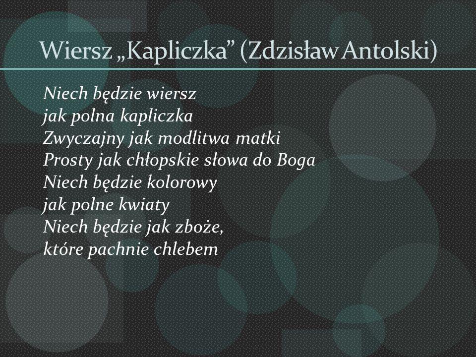 Wiersz Kapliczka (Zdzisław Antolski) Niech będzie wiersz jak polna kapliczka Zwyczajny jak modlitwa matki Prosty jak chłopskie słowa do Boga Niech będ