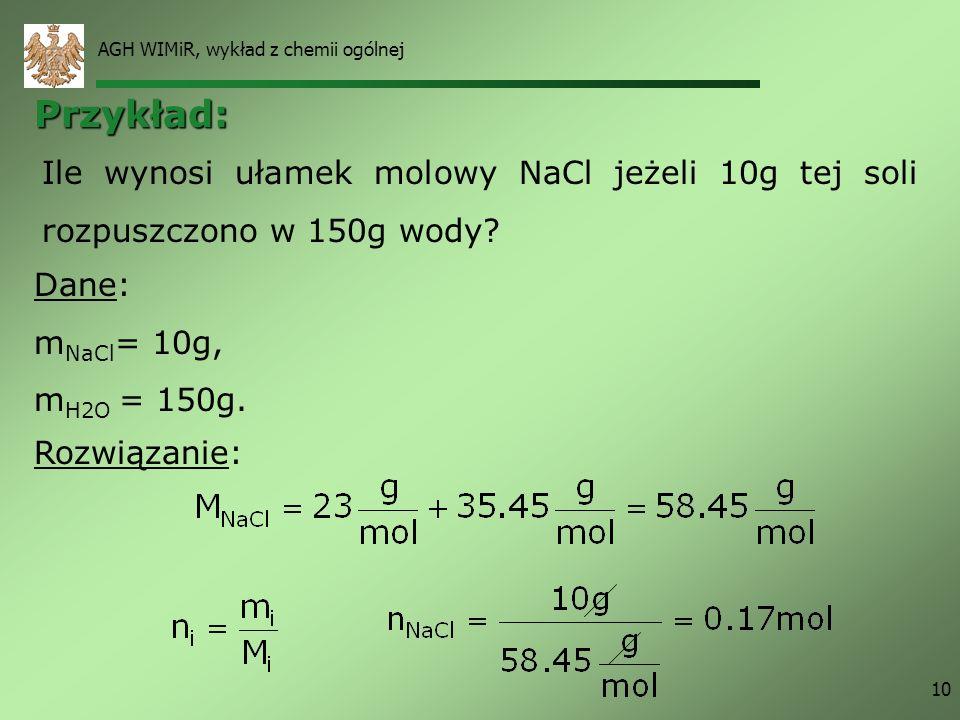 AGH WIMiR, wykład z chemii ogólnej 10 Rozwiązanie: Ile wynosi ułamek molowy NaCl jeżeli 10g tej soli rozpuszczono w 150g wody? Dane: m NaCl = 10g, m H