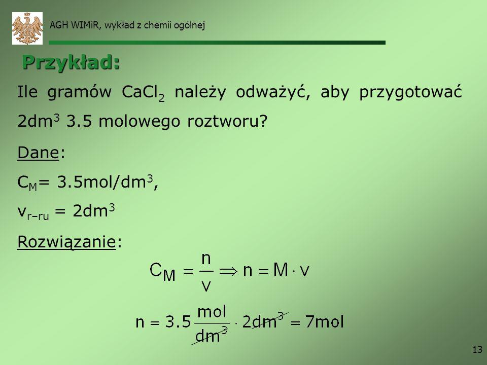 AGH WIMiR, wykład z chemii ogólnej 13 Rozwiązanie: Ile gramów CaCl 2 należy odważyć, aby przygotować 2dm 3 3.5 molowego roztworu? Dane: C M = 3.5mol/d
