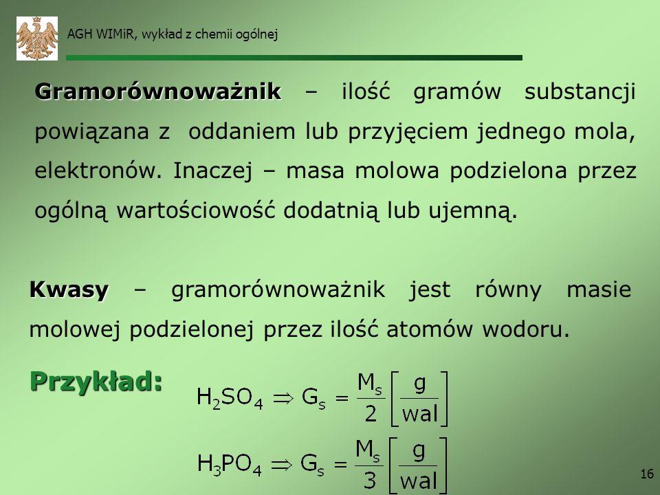 AGH WIMiR, wykład z chemii ogólnej 16 Gramorównoważnik Gramorównoważnik – ilość gramów substancji powiązana z oddaniem lub przyjęciem jednego mola, el