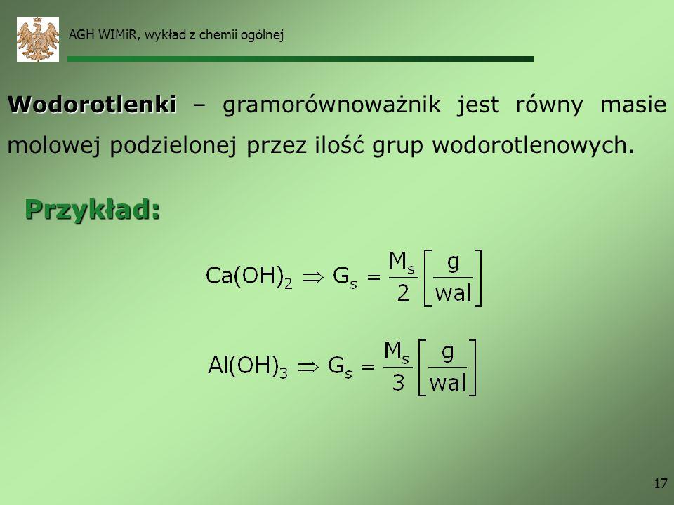 AGH WIMiR, wykład z chemii ogólnej 17 Wodorotlenki Wodorotlenki – gramorównoważnik jest równy masie molowej podzielonej przez ilość grup wodorotlenowy