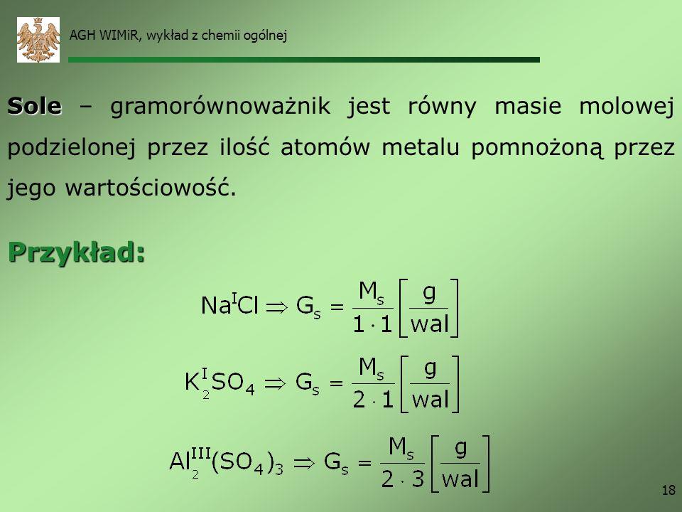 AGH WIMiR, wykład z chemii ogólnej 18 Sole Sole – gramorównoważnik jest równy masie molowej podzielonej przez ilość atomów metalu pomnożoną przez jego