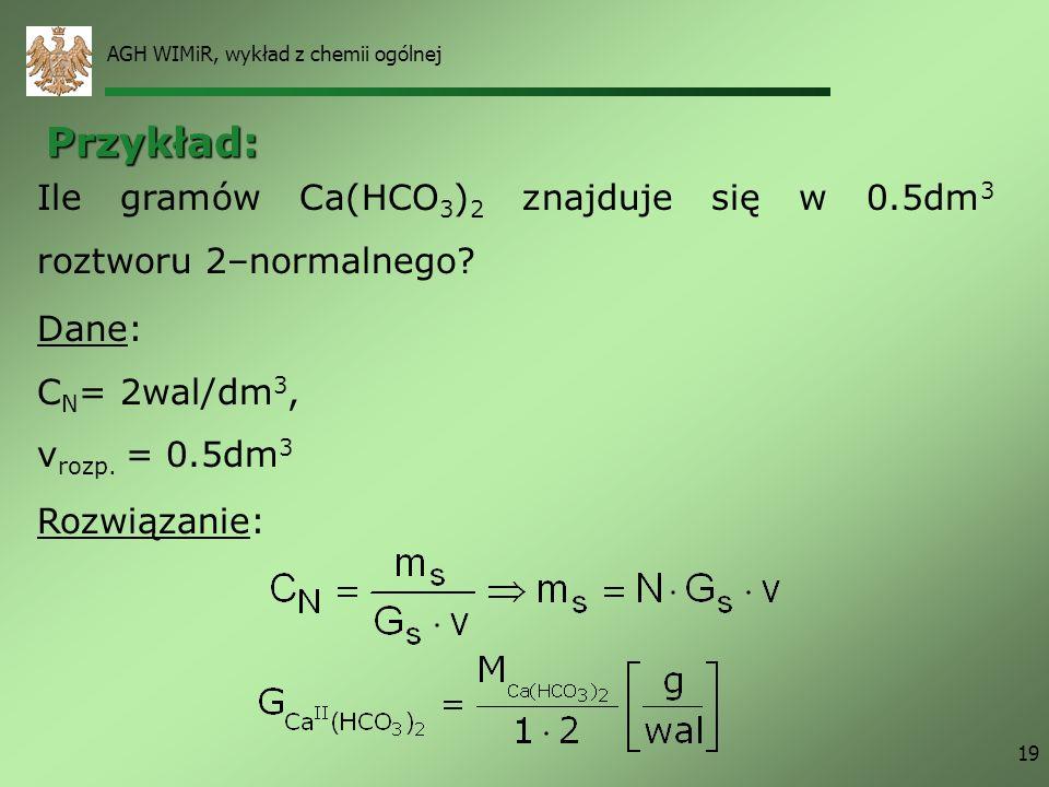 AGH WIMiR, wykład z chemii ogólnej 19 Rozwiązanie: Ile gramów Ca(HCO 3 ) 2 znajduje się w 0.5dm 3 roztworu 2–normalnego? Dane: C N = 2wal/dm 3, v rozp