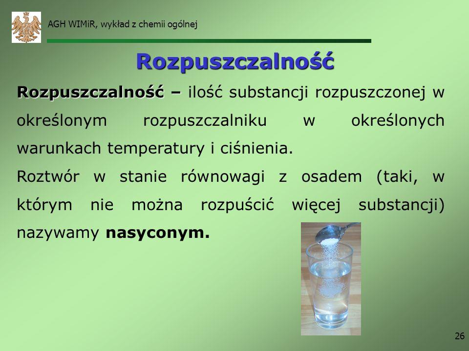 AGH WIMiR, wykład z chemii ogólnej 26 Rozpuszczalność Rozpuszczalność – Rozpuszczalność – ilość substancji rozpuszczonej w określonym rozpuszczalniku