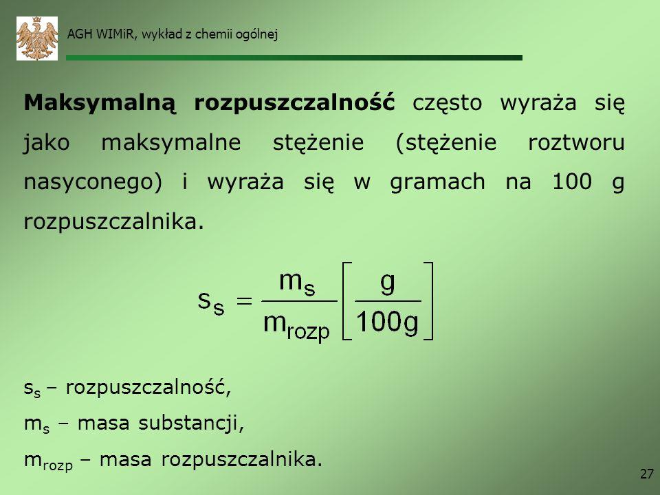 AGH WIMiR, wykład z chemii ogólnej 27 Maksymalną rozpuszczalność często wyraża się jako maksymalne stężenie (stężenie roztworu nasyconego) i wyraża si