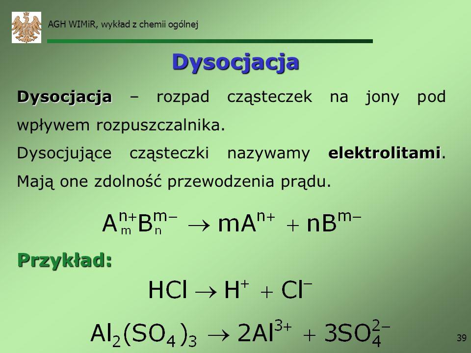 AGH WIMiR, wykład z chemii ogólnej 39 Dysocjacja Dysocjacja Dysocjacja – rozpad cząsteczek na jony pod wpływem rozpuszczalnika. elektrolitami Dysocjuj