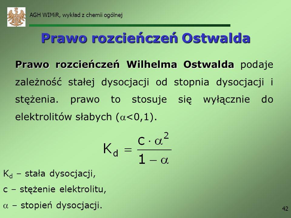 AGH WIMiR, wykład z chemii ogólnej 42 Prawo rozcieńczeń Ostwalda Prawo rozcieńczeń Wilhelma Ostwalda Prawo rozcieńczeń Wilhelma Ostwalda podaje zależn