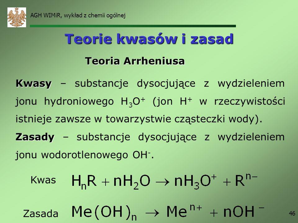 AGH WIMiR, wykład z chemii ogólnej 46 Teorie kwasów i zasad Teoria Arrheniusa Kwasy Kwasy – substancje dysocjujące z wydzieleniem jonu hydroniowego H