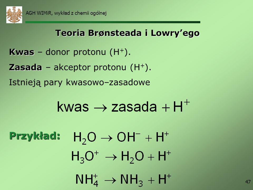 AGH WIMiR, wykład z chemii ogólnej 47 Kwas Kwas – donor protonu (H + ). Zasada Zasada – akceptor protonu (H + ). Istnieją pary kwasowo–zasadowe Teoria