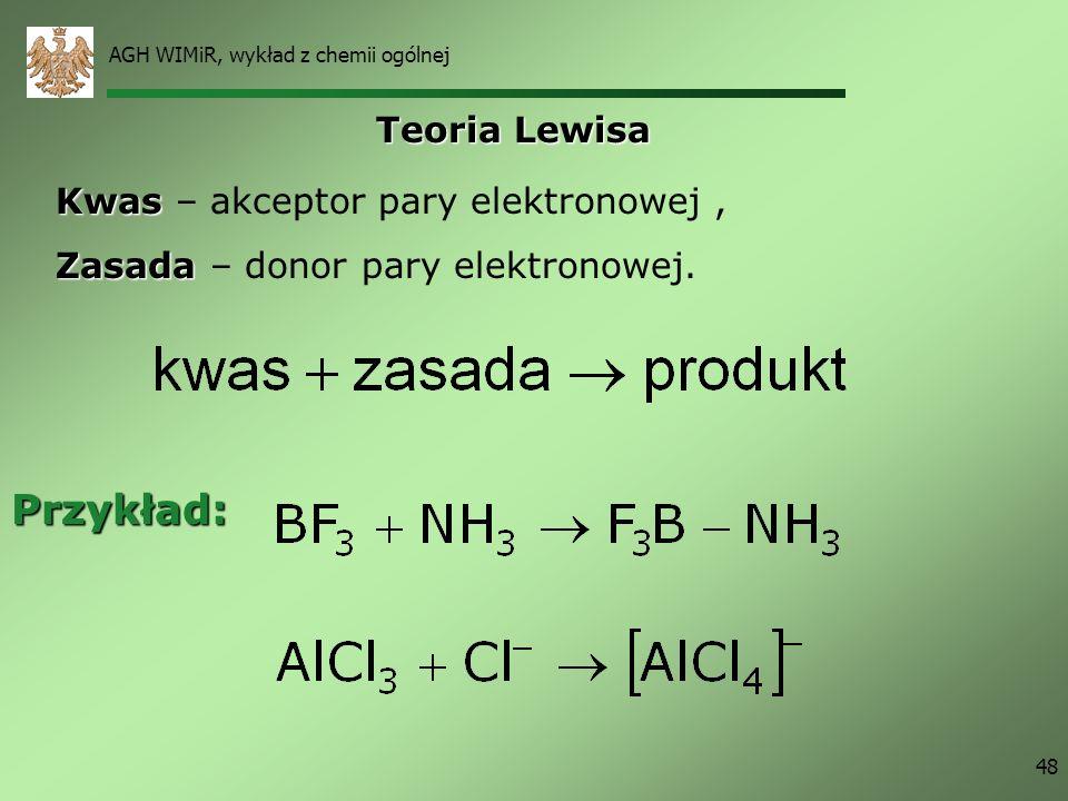 AGH WIMiR, wykład z chemii ogólnej 48 Teoria Lewisa Kwas Kwas – akceptor pary elektronowej, Zasada Zasada – donor pary elektronowej. Przykład: