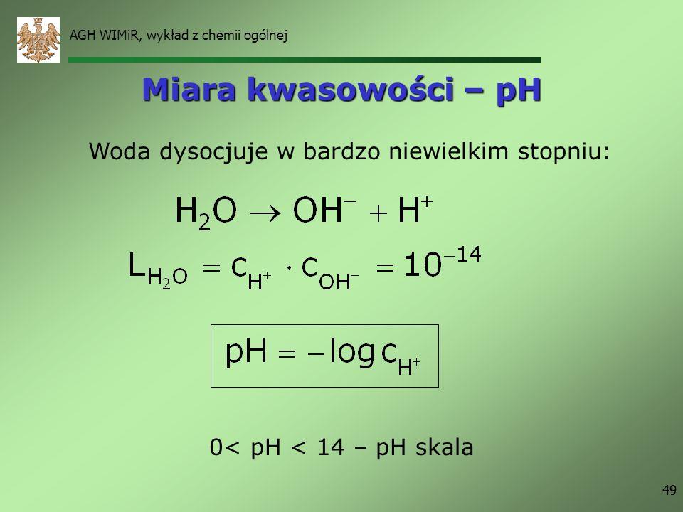 AGH WIMiR, wykład z chemii ogólnej 49 Miara kwasowości – pH Woda dysocjuje w bardzo niewielkim stopniu: 0< pH < 14 – pH skala