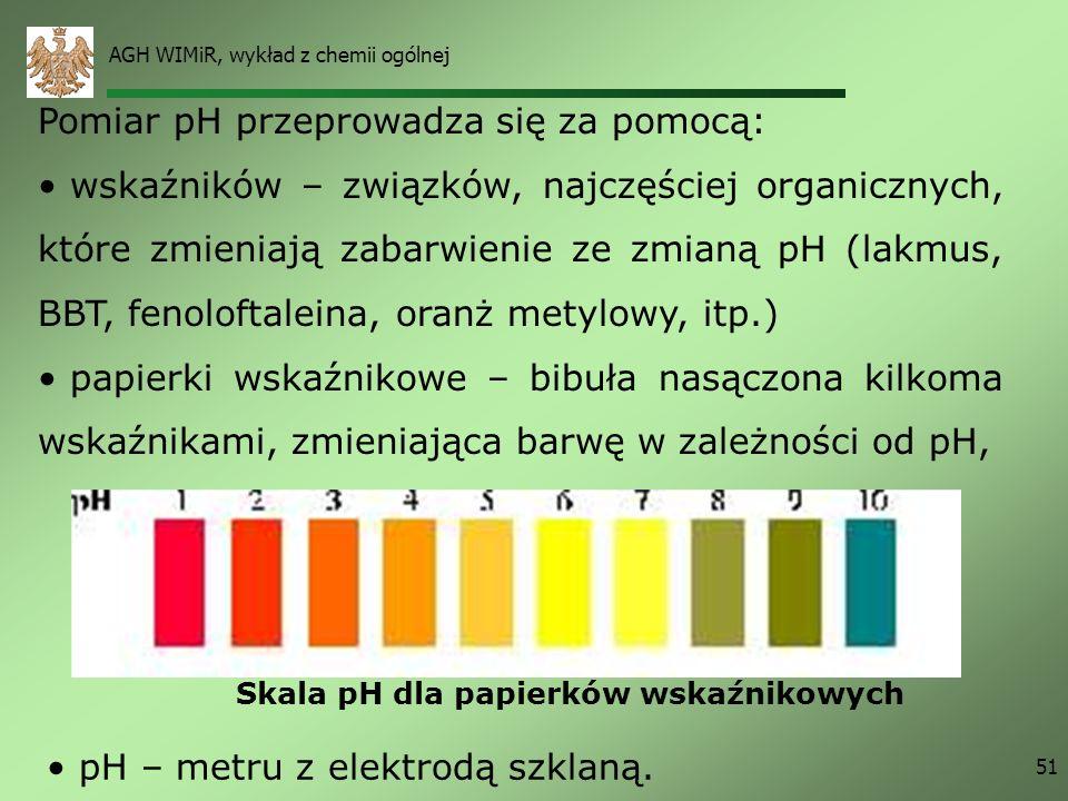 AGH WIMiR, wykład z chemii ogólnej 51 Pomiar pH przeprowadza się za pomocą: wskaźników – związków, najczęściej organicznych, które zmieniają zabarwien