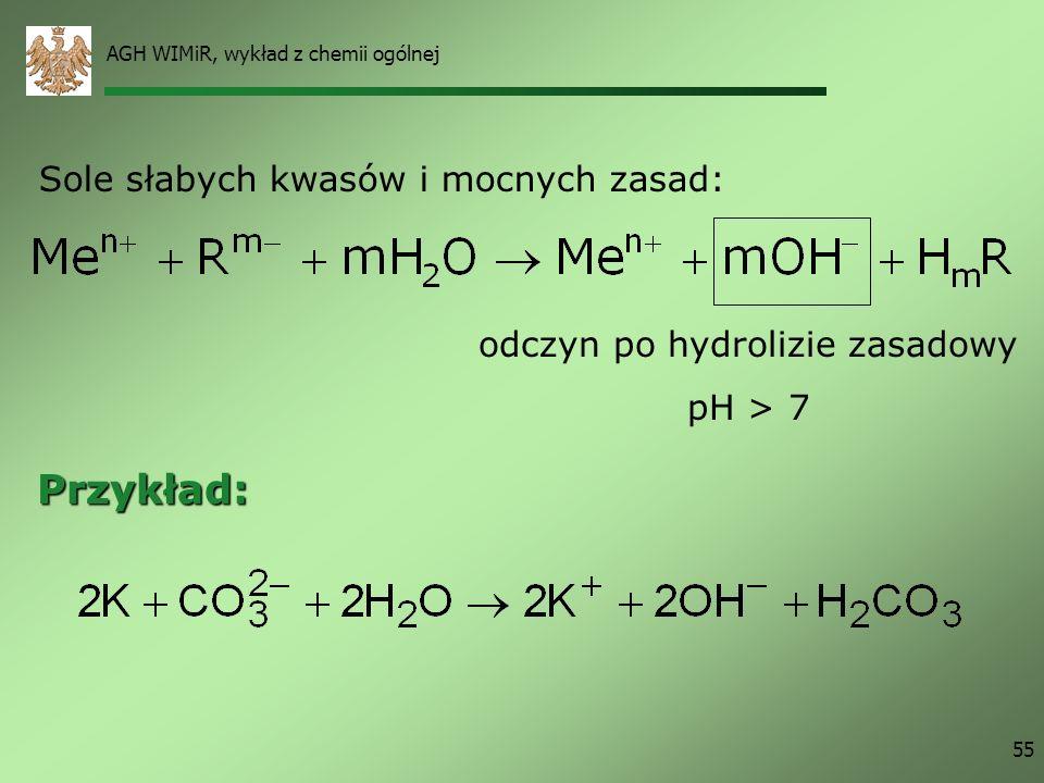 AGH WIMiR, wykład z chemii ogólnej 55 Sole słabych kwasów i mocnych zasad: Przykład: odczyn po hydrolizie zasadowy pH > 7