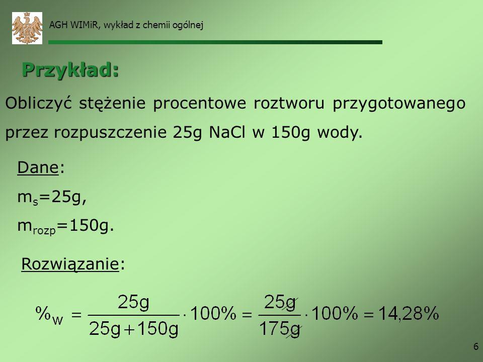 AGH WIMiR, wykład z chemii ogólnej 6 Przykład: Obliczyć stężenie procentowe roztworu przygotowanego przez rozpuszczenie 25g NaCl w 150g wody. Dane: m
