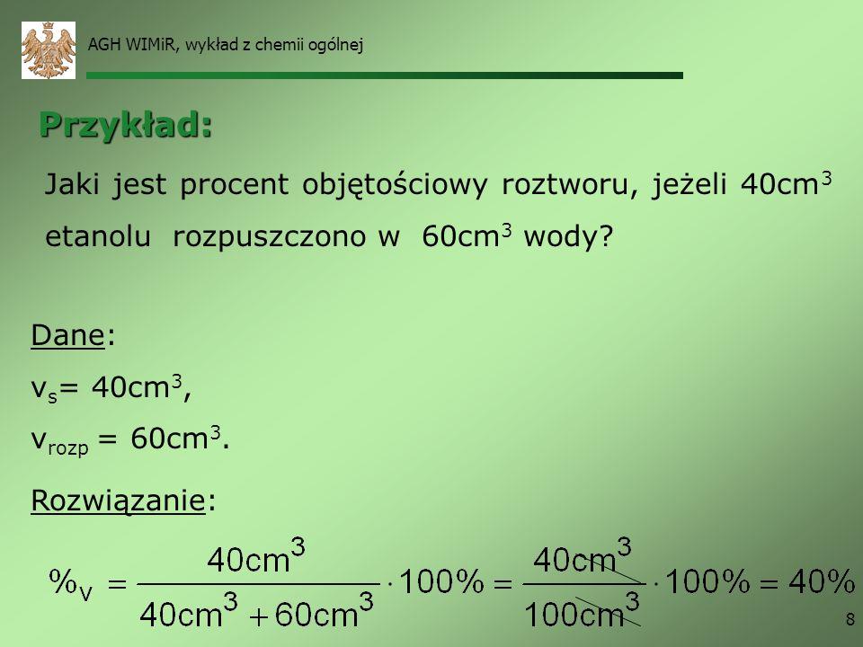 AGH WIMiR, wykład z chemii ogólnej 8 Jaki jest procent objętościowy roztworu, jeżeli 40cm 3 etanolu rozpuszczono w 60cm 3 wody? Dane: v s = 40cm 3, v