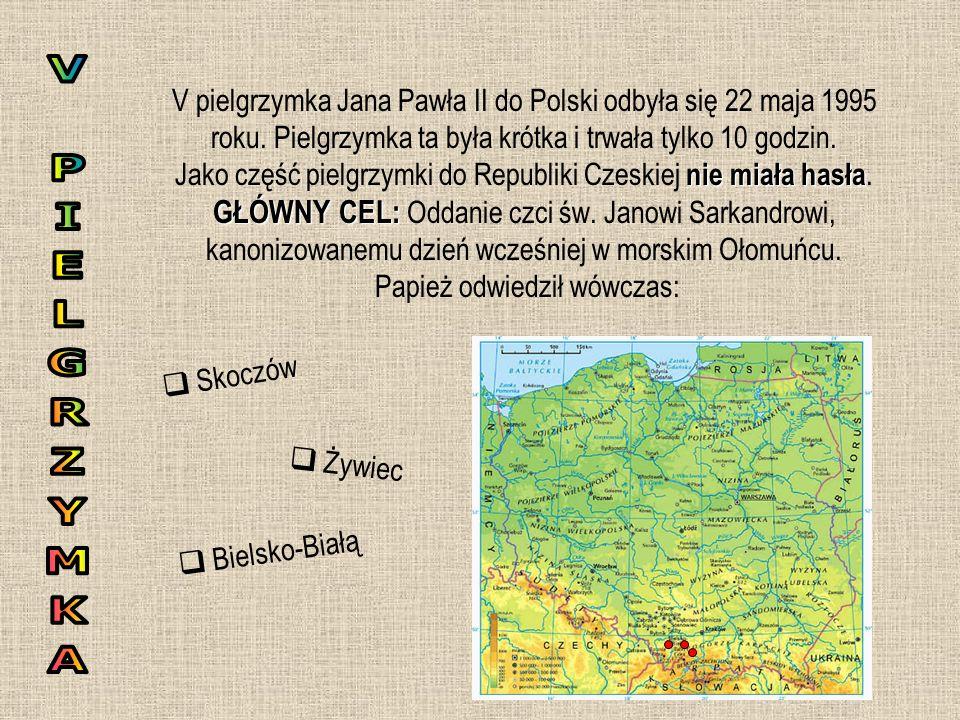 nie miała hasła GŁÓWNY CEL: V pielgrzymka Jana Pawła II do Polski odbyła się 22 maja 1995 roku. Pielgrzymka ta była krótka i trwała tylko 10 godzin. J