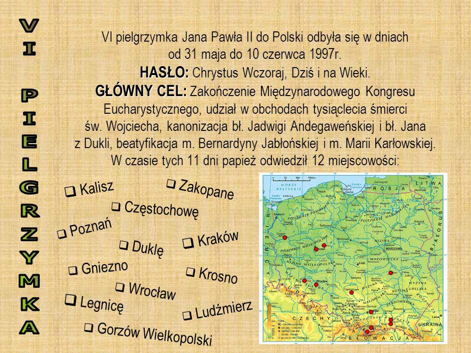 HASŁO: GŁÓWNY CEL: VI pielgrzymka Jana Pawła II do Polski odbyła się w dniach od 31 maja do 10 czerwca 1997r. HASŁO: Chrystus Wczoraj, Dziś i na Wieki