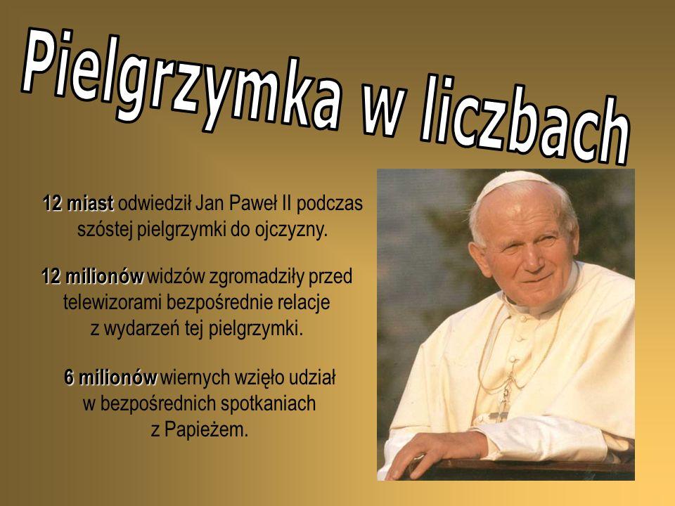 12 miast 12 miast odwiedził Jan Paweł II podczas szóstej pielgrzymki do ojczyzny. 12 milionów 12 milionów widzów zgromadziły przed telewizorami bezpoś
