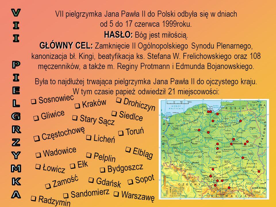 HASŁO: GŁÓWNY CEL: VII pielgrzymka Jana Pawła II do Polski odbyła się w dniach od 5 do 17 czerwca 1999roku. HASŁO: Bóg jest miłością. GŁÓWNY CEL: Zamk