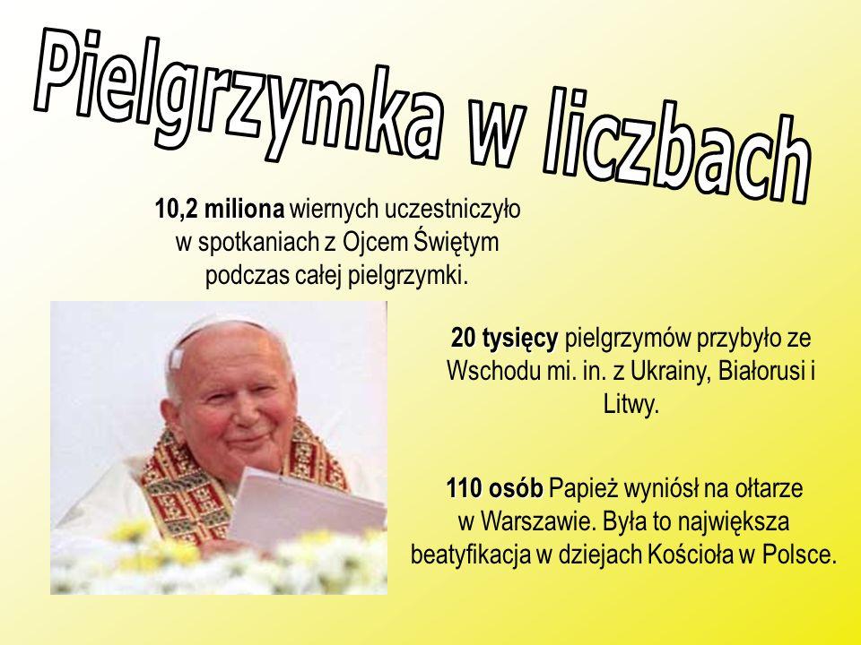 10,2 miliona wiernych uczestniczyło w spotkaniach z Ojcem Świętym podczas całej pielgrzymki. 20 tysięcy 20 tysięcy pielgrzymów przybyło ze Wschodu mi.