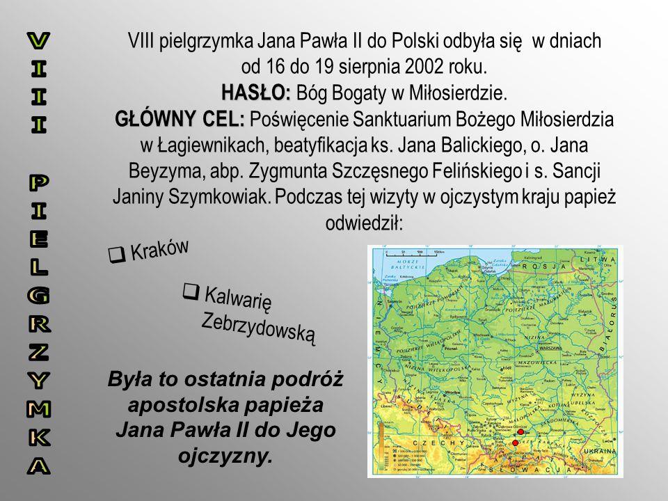 HASŁO: GŁÓWNY CEL: VIII pielgrzymka Jana Pawła II do Polski odbyła się w dniach od 16 do 19 sierpnia 2002 roku. HASŁO: Bóg Bogaty w Miłosierdzie. GŁÓW