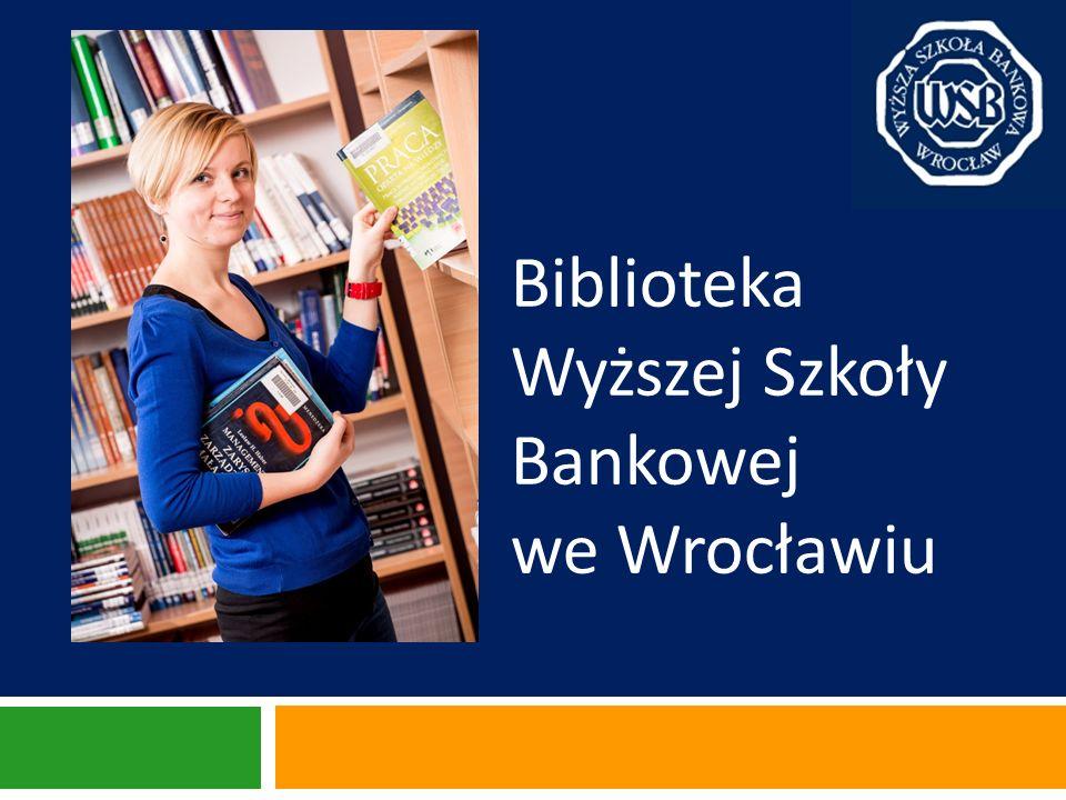 O Bibliotece System informacyjno-biblioteczny Wyższej Szkoły Bankowej we Wrocławiu tworzą Biblioteka Główna (w siedzibie Uczelni przy ul.