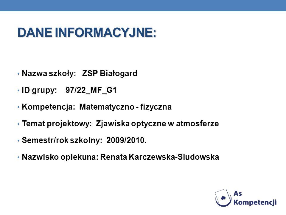 DANE INFORMACYJNE: Nazwa szkoły: ZSP Białogard ID grupy: 97/22_MF_G1 Kompetencja: Matematyczno - fizyczna Temat projektowy: Zjawiska optyczne w atmosf