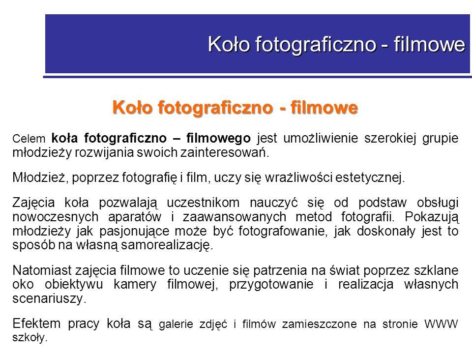Koło fotograficzno - filmowe Celem koła fotograficzno – filmowego jest umożliwienie szerokiej grupie młodzieży rozwijania swoich zainteresowań.