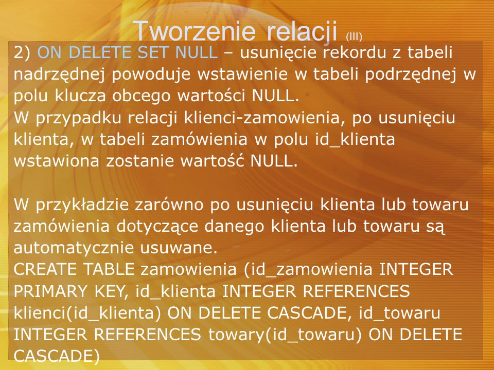 Tworzenie relacji (III) 2) ON DELETE SET NULL – usunięcie rekordu z tabeli nadrzędnej powoduje wstawienie w tabeli podrzędnej w polu klucza obcego war