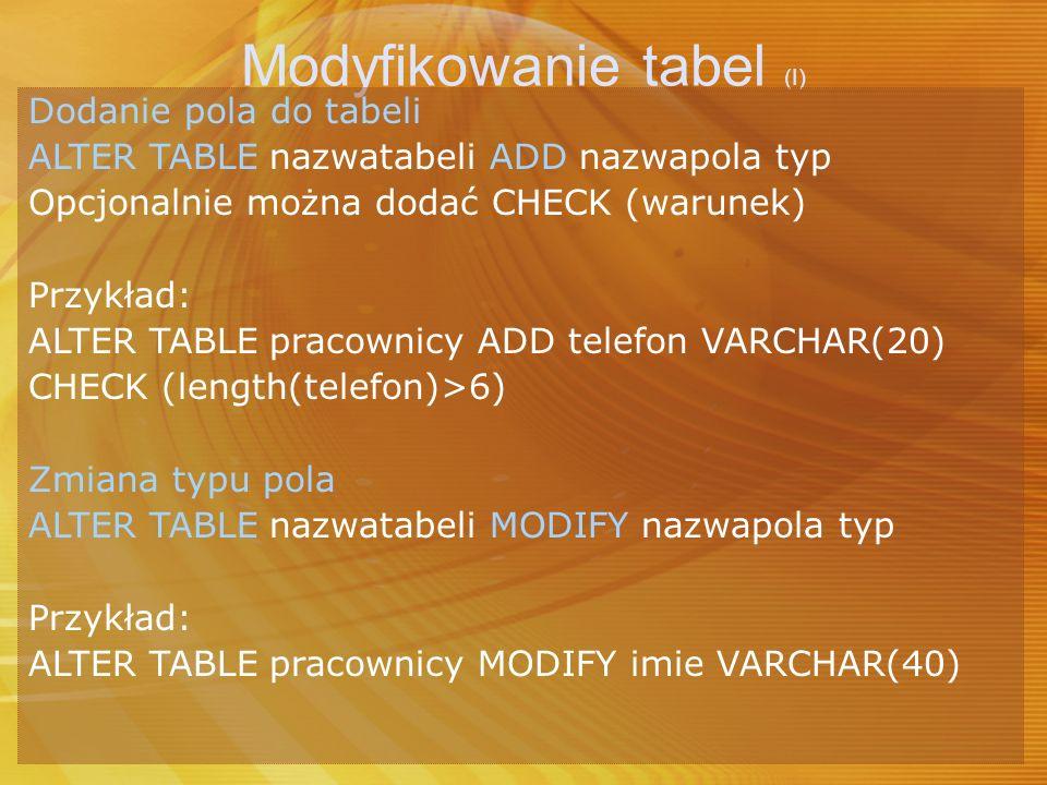 Modyfikowanie tabel (I) Dodanie pola do tabeli ALTER TABLE nazwatabeli ADD nazwapola typ Opcjonalnie można dodać CHECK (warunek) Przykład: ALTER TABLE