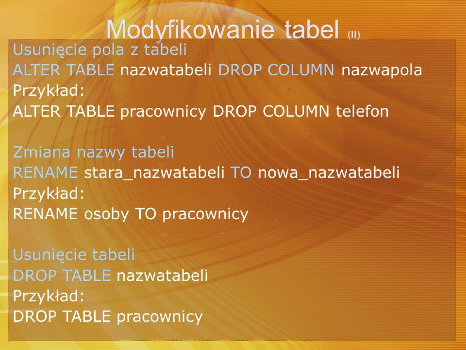 Modyfikowanie tabel (II) Usunięcie pola z tabeli ALTER TABLE nazwatabeli DROP COLUMN nazwapola Przykład: ALTER TABLE pracownicy DROP COLUMN telefon Zm