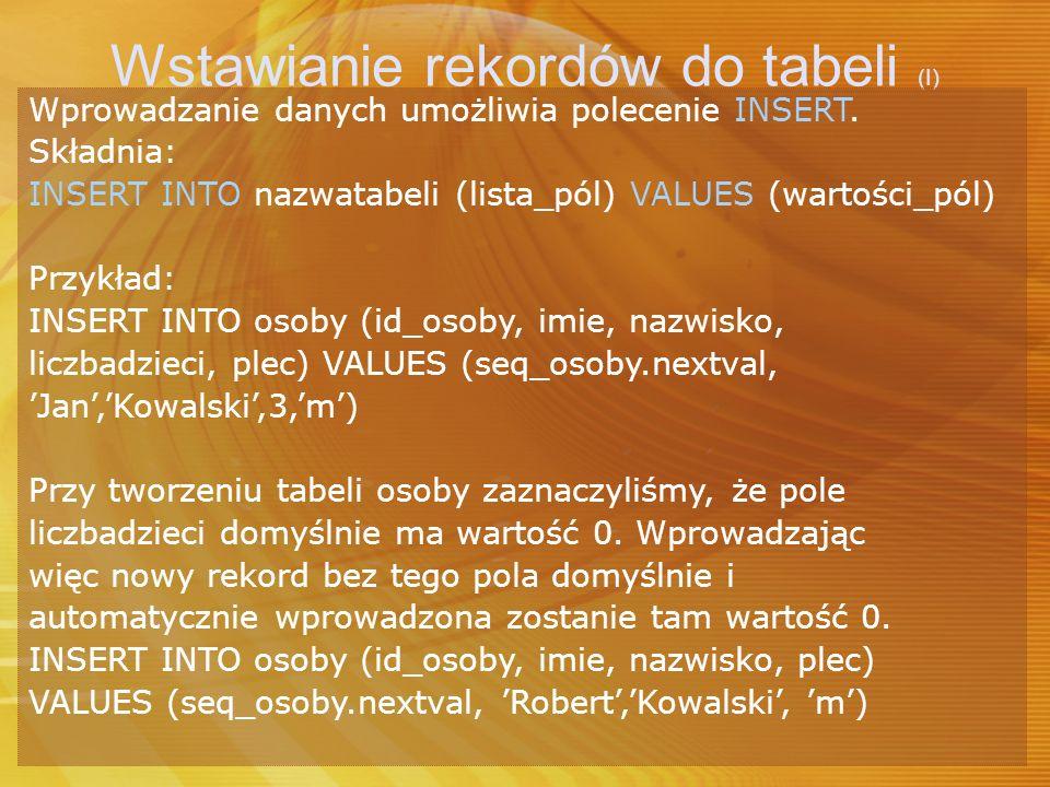 Wstawianie rekordów do tabeli (I) Wprowadzanie danych umożliwia polecenie INSERT. Składnia: INSERT INTO nazwatabeli (lista_pól) VALUES (wartości_pól)