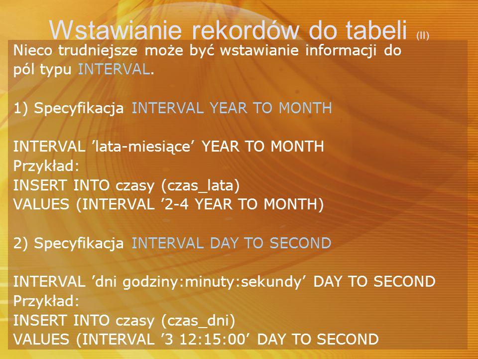 Wstawianie rekordów do tabeli (II) Nieco trudniejsze może być wstawianie informacji do pól typu INTERVAL. 1) Specyfikacja INTERVAL YEAR TO MONTH INTER