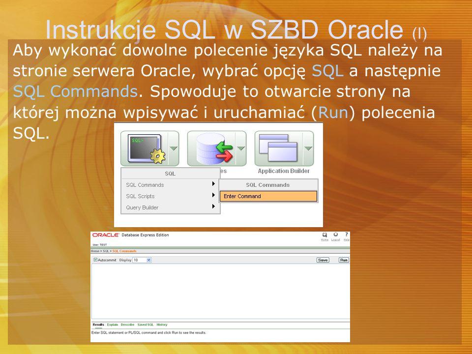 Instrukcje SQL w SZBD Oracle (I) Aby wykonać dowolne polecenie języka SQL należy na stronie serwera Oracle, wybrać opcję SQL a następnie SQL Commands.