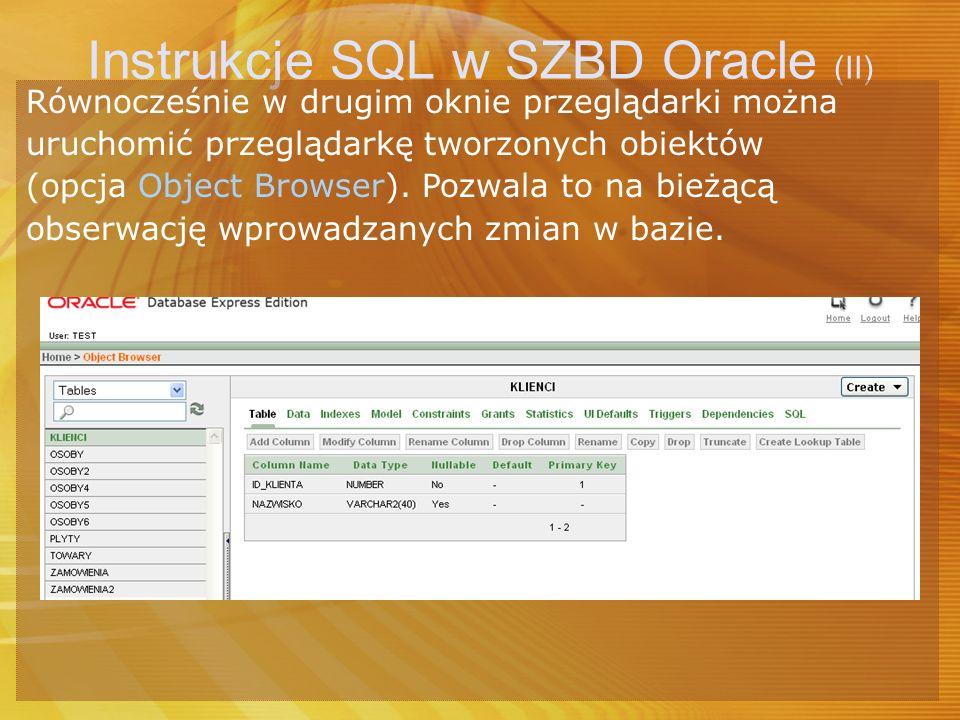 Instrukcje SQL w SZBD Oracle (II) Równocześnie w drugim oknie przeglądarki można uruchomić przeglądarkę tworzonych obiektów (opcja Object Browser). Po