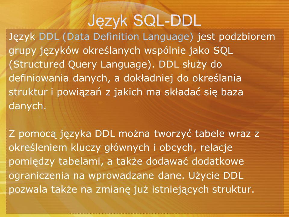 Język SQL-DDL Język DDL (Data Definition Language) jest podzbiorem grupy języków określanych wspólnie jako SQL (Structured Query Language). DDL służy