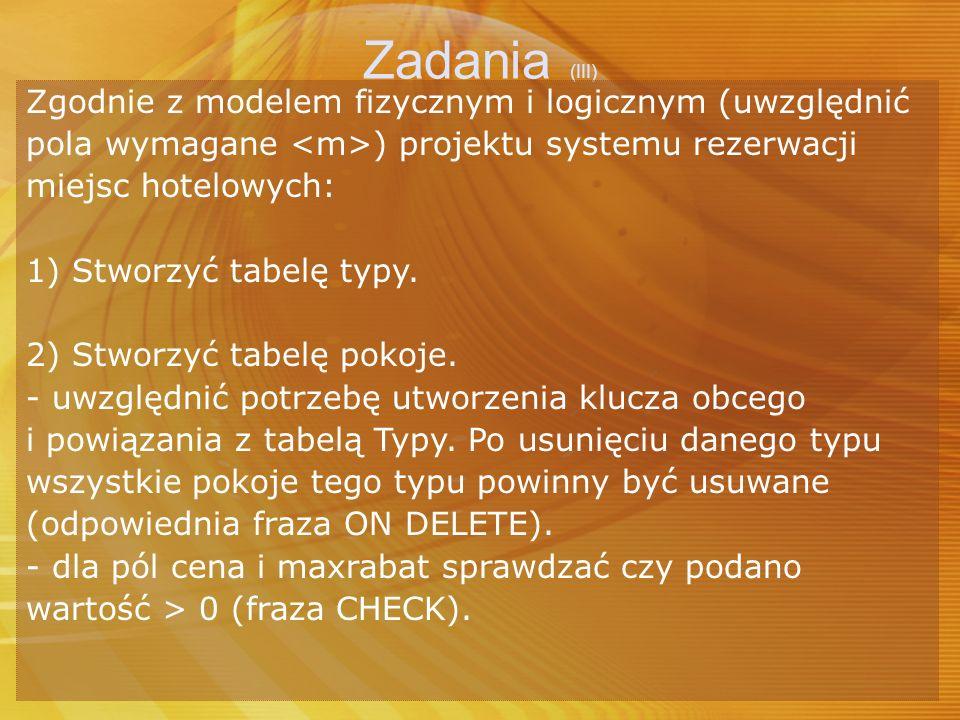 Zadania (III) Zgodnie z modelem fizycznym i logicznym (uwzględnić pola wymagane ) projektu systemu rezerwacji miejsc hotelowych: 1) Stworzyć tabelę ty