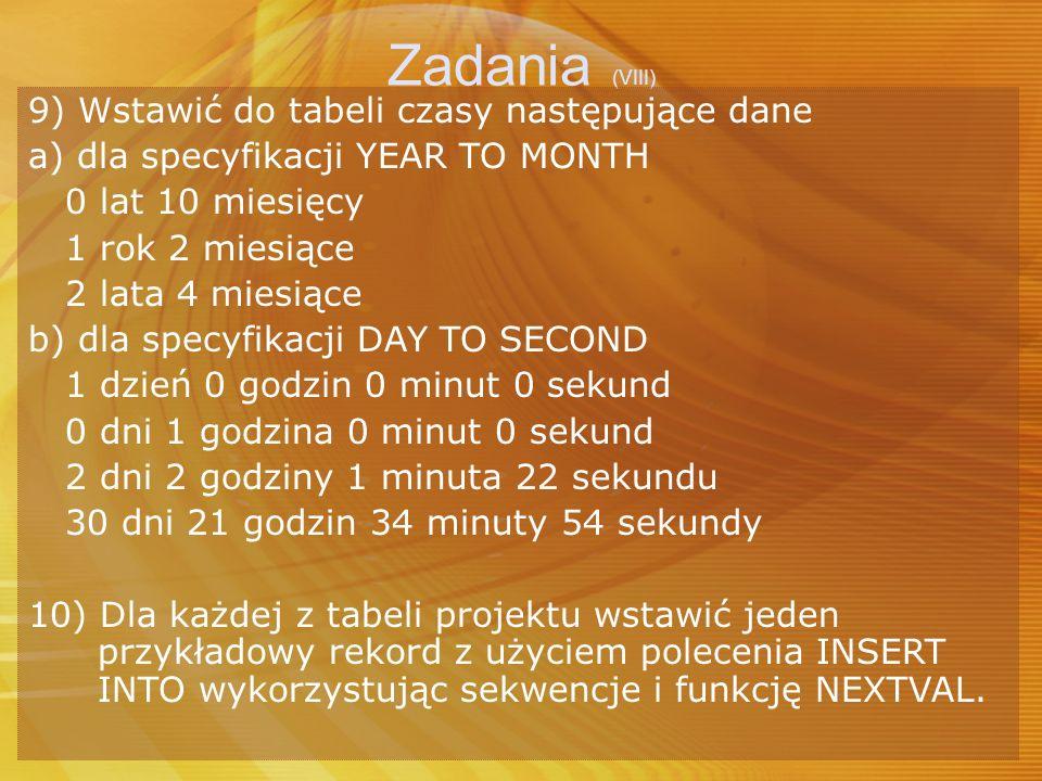 Zadania (VIII) 9) Wstawić do tabeli czasy następujące dane a) dla specyfikacji YEAR TO MONTH 0 lat 10 miesięcy 1 rok 2 miesiące 2 lata 4 miesiące b) d