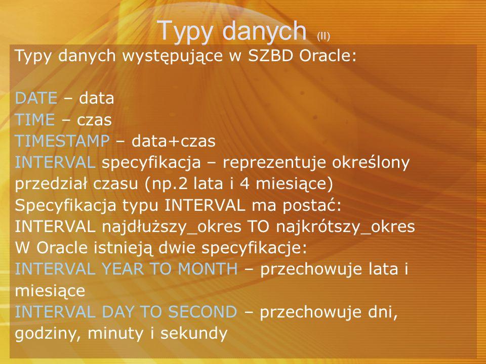 Typy danych (II) Typy danych występujące w SZBD Oracle: DATE – data TIME – czas TIMESTAMP – data+czas INTERVAL specyfikacja – reprezentuje określony p