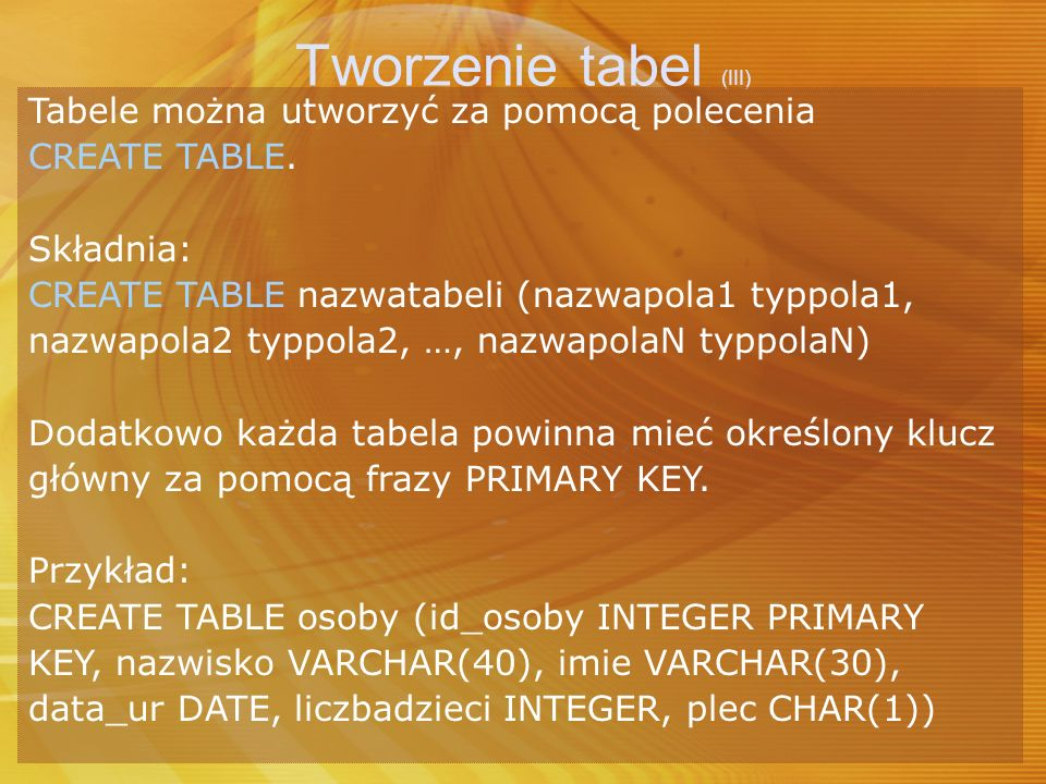 Tworzenie tabel (III) Tabele można utworzyć za pomocą polecenia CREATE TABLE. Składnia: CREATE TABLE nazwatabeli (nazwapola1 typpola1, nazwapola2 typp