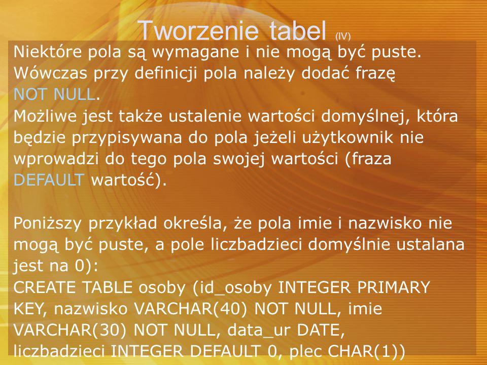 Tworzenie tabel (IV) Niektóre pola są wymagane i nie mogą być puste. Wówczas przy definicji pola należy dodać frazę NOT NULL. Możliwe jest także ustal