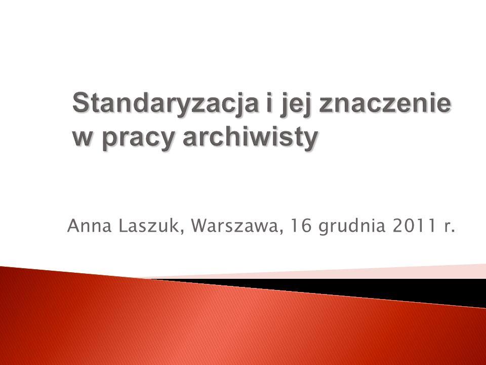Standaryzacja i jej znaczenie w pracy archiwisty Anna Laszuk, Warszawa, 16 grudnia 2011 r.