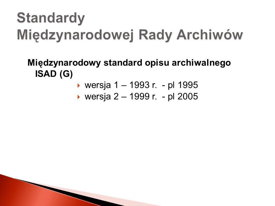 Międzynarodowy standard opisu archiwalnego ISAD (G) wersja 1 – 1993 r. - pl 1995 wersja 2 – 1999 r. - pl 2005 Standardy Międzynarodowej Rady Archiwów