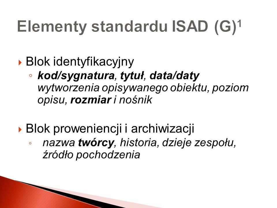 Elementy standardu ISAD (G) 1 Blok identyfikacyjny kod/sygnatura, tytuł, data/daty wytworzenia opisywanego obiektu, poziom opisu, rozmiar i nośnik Blo