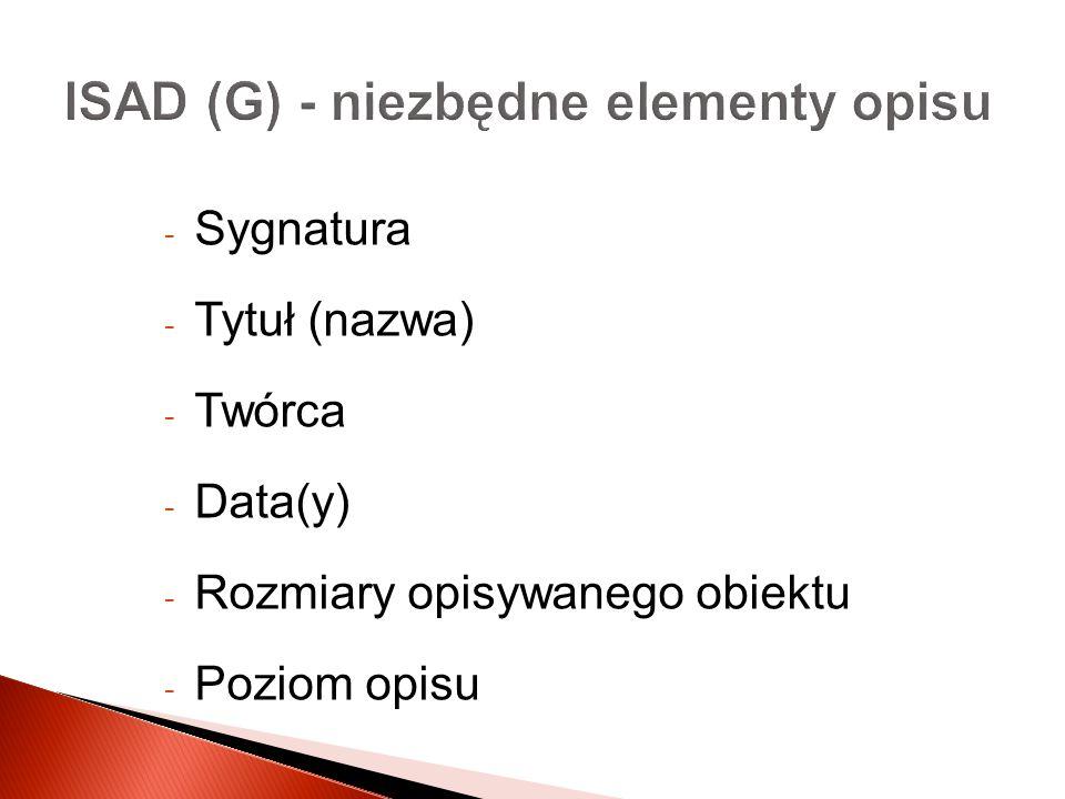 ISAD (G) - niezbędne elementy opisu - Sygnatura - Tytuł (nazwa) - Twórca - Data(y) - Rozmiary opisywanego obiektu - Poziom opisu