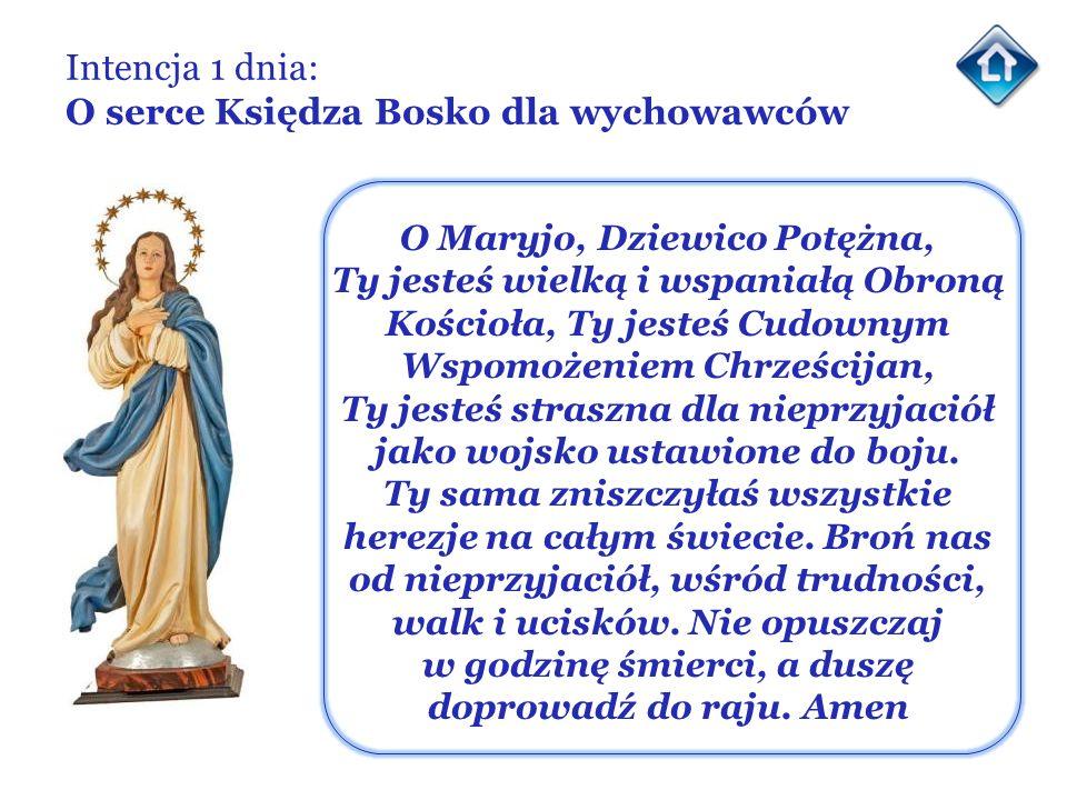 Intencja 1 dnia: O serce Księdza Bosko dla wychowawców O Maryjo, Dziewico Potężna, Ty jesteś wielką i wspaniałą Obroną Kościoła, Ty jesteś Cudownym Ws