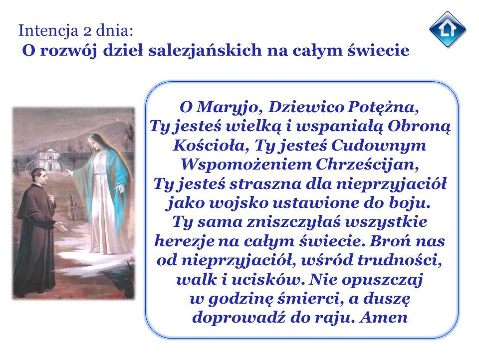Intencja 2 dnia: O rozwój dzieł salezjańskich na całym świecie O Maryjo, Dziewico Potężna, Ty jesteś wielką i wspaniałą Obroną Kościoła, Ty jesteś Cud